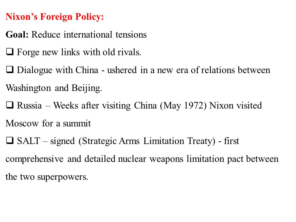 Nixon's Foreign Policy: Goal: Reduce international tensions  Forge new links with old rivals.  Dialogue with China - ushered in a new era of relatio