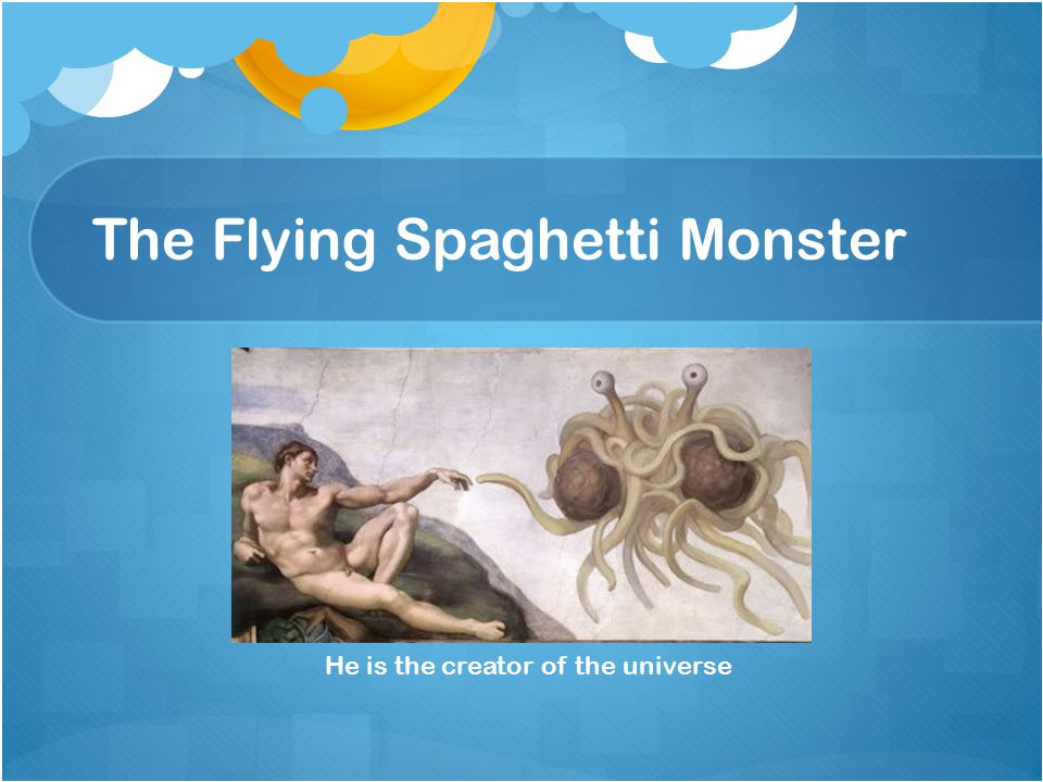The Flying Spaghetti Monster He is the creator of the universe
