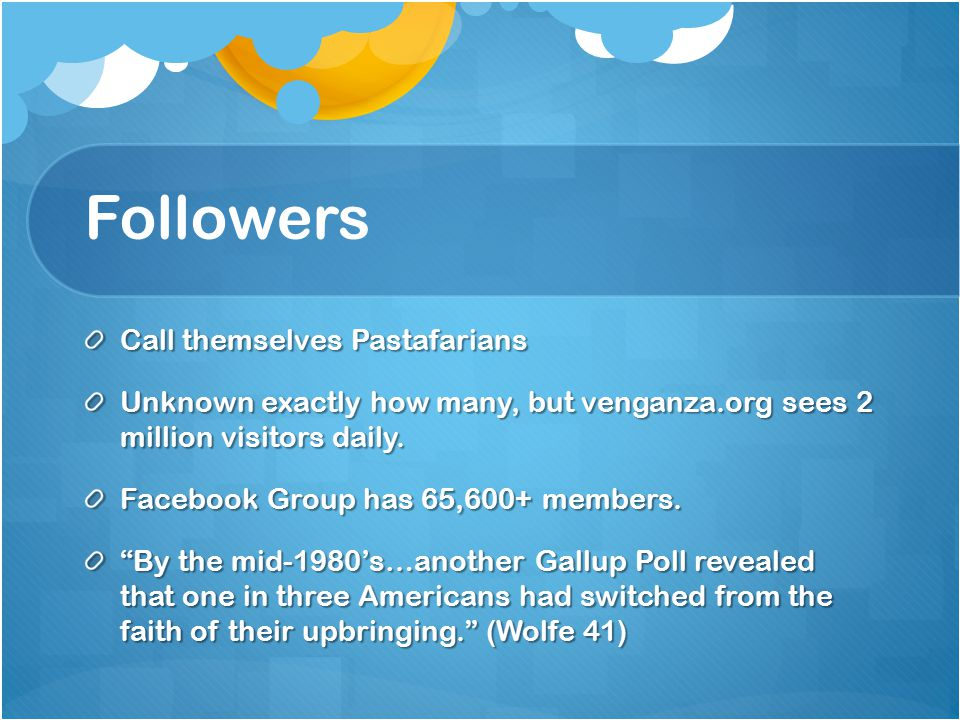 Followers Call themselves Pastafarians Unknown exactly how many, but venganza.org sees 2 million visitors daily.