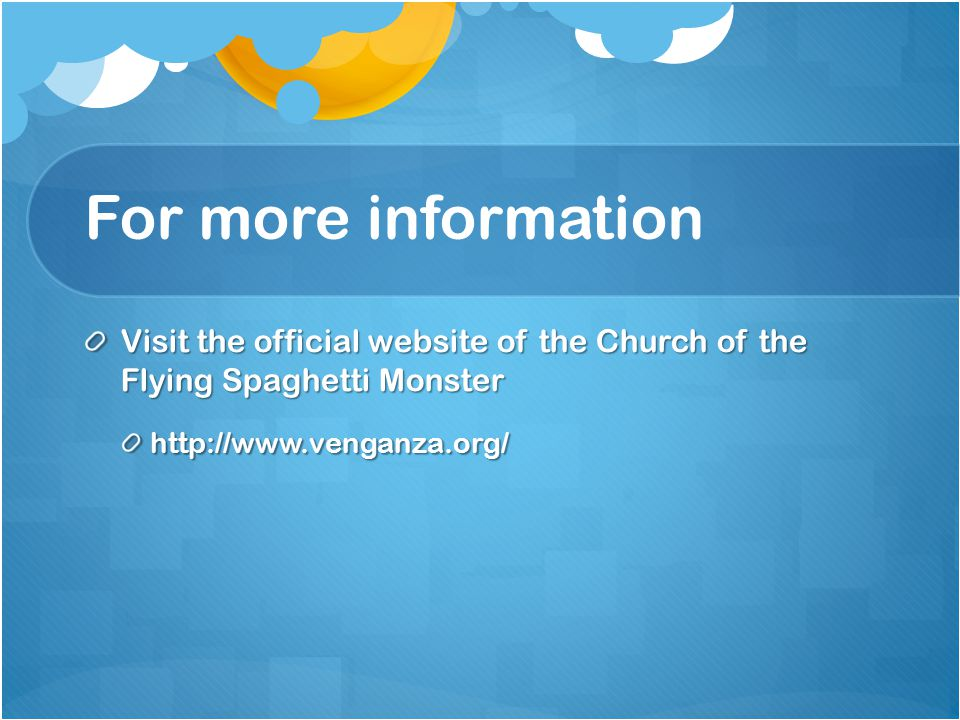 For more information Visit the official website of the Church of the Flying Spaghetti Monster http://www.venganza.org/