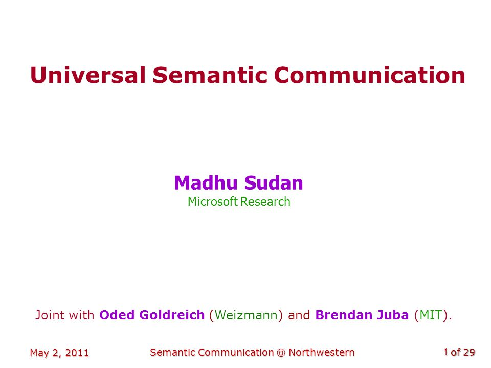 of 29 May 2, 2011 Semantic Communication @ Northwestern1 Universal Semantic Communication Madhu Sudan Microsoft Research Joint with Oded Goldreich (Weizmann) and Brendan Juba (MIT).