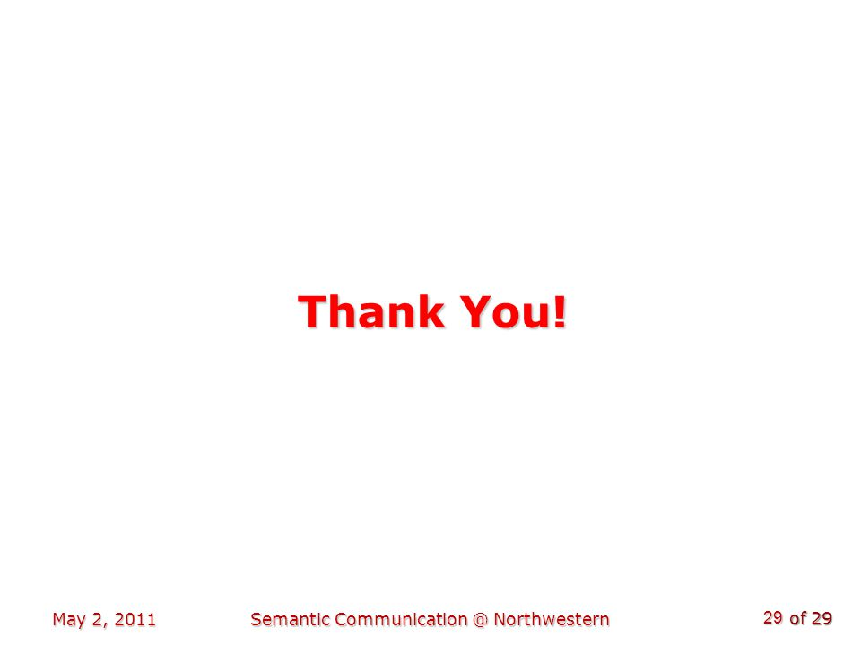of 29 Thank You! May 2, 2011Semantic Communication @ Northwestern 29