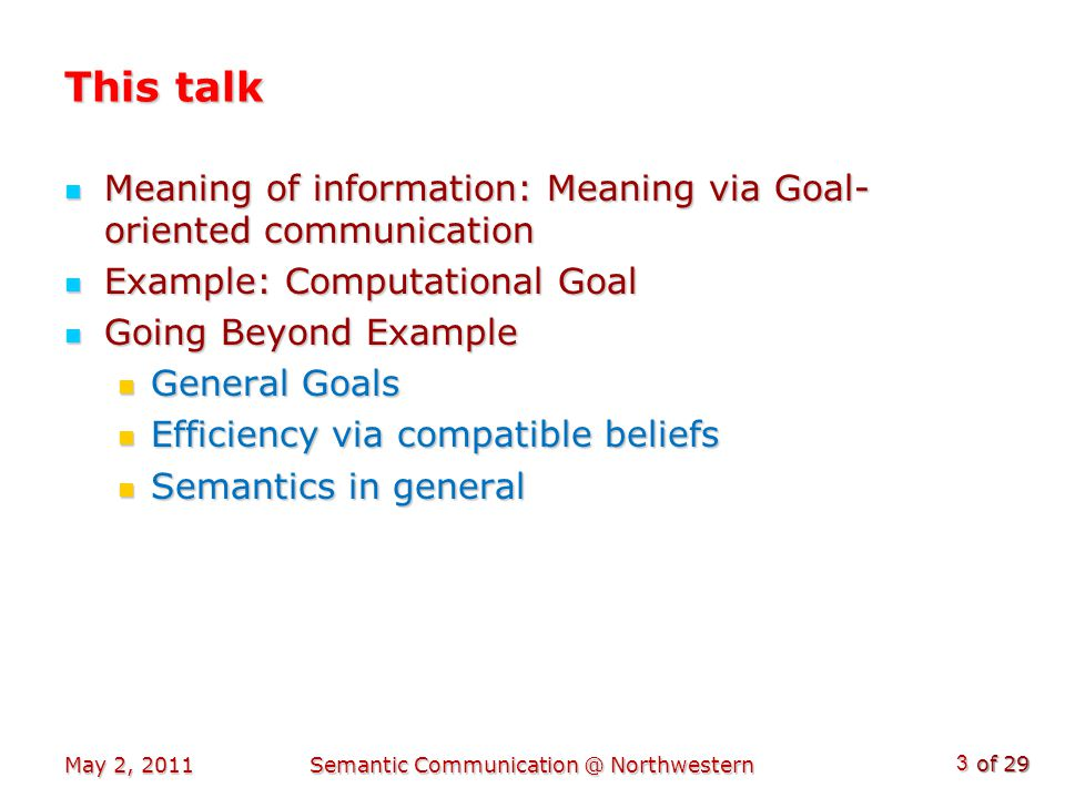 of 29 This talk Meaning of information: Meaning via Goal- oriented communication Meaning of information: Meaning via Goal- oriented communication Example: Computational Goal Example: Computational Goal Going Beyond Example Going Beyond Example General Goals General Goals Efficiency via compatible beliefs Efficiency via compatible beliefs Semantics in general Semantics in general May 2, 2011Semantic Communication @ Northwestern 3