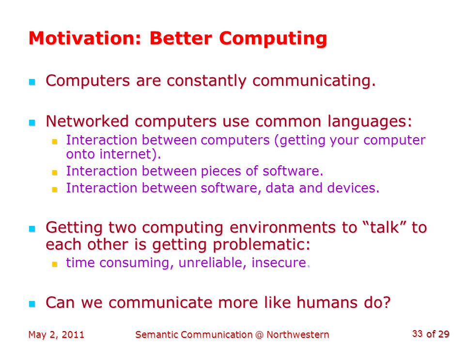 of 29 May 2, 2011Semantic Communication @ Northwestern 33 Motivation: Better Computing Computers are constantly communicating.
