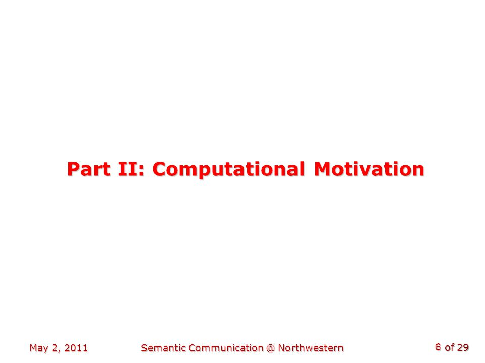 of 29 Part II: Computational Motivation May 2, 2011 6 Semantic Communication @ Northwestern