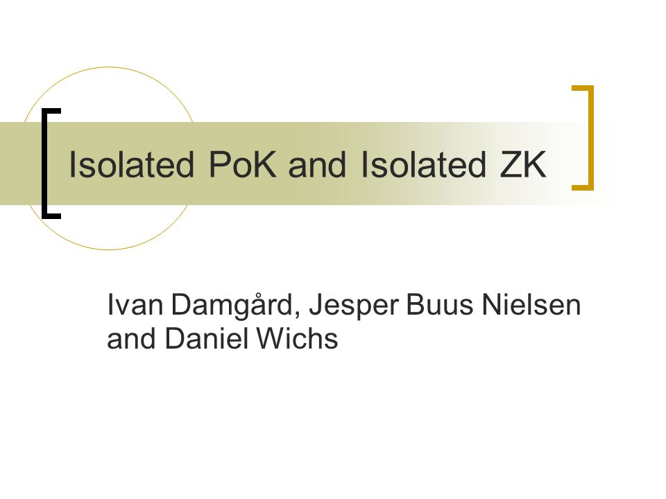 Isolated PoK and Isolated ZK Ivan Damgård, Jesper Buus Nielsen and Daniel Wichs