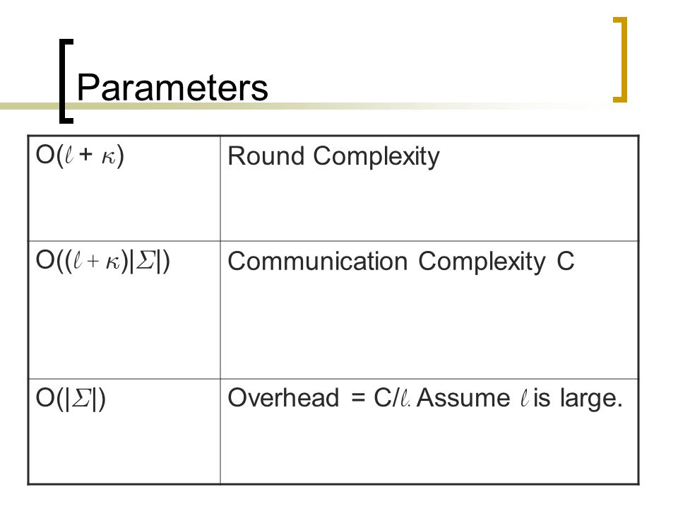 Parameters O( l + · ) Round Complexity O(( l + · )| § |) Communication Complexity C O(| § |) Overhead = C/ l.