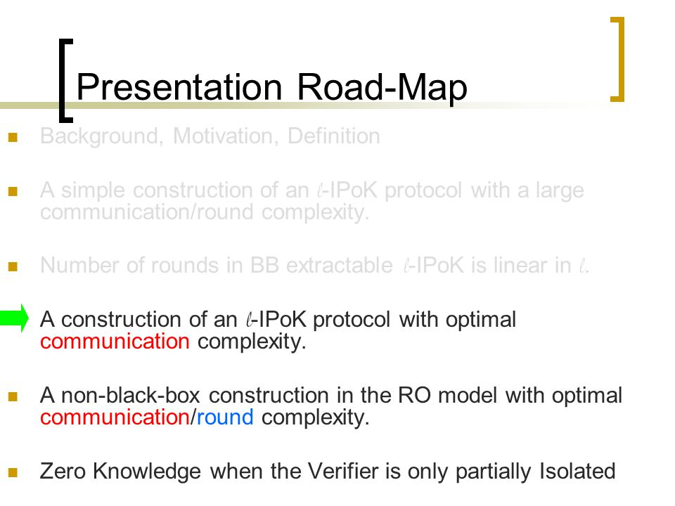 Presentation Road-Map Background, Motivation, Definition A simple construction of an l -IPoK protocol with a large communication/round complexity.