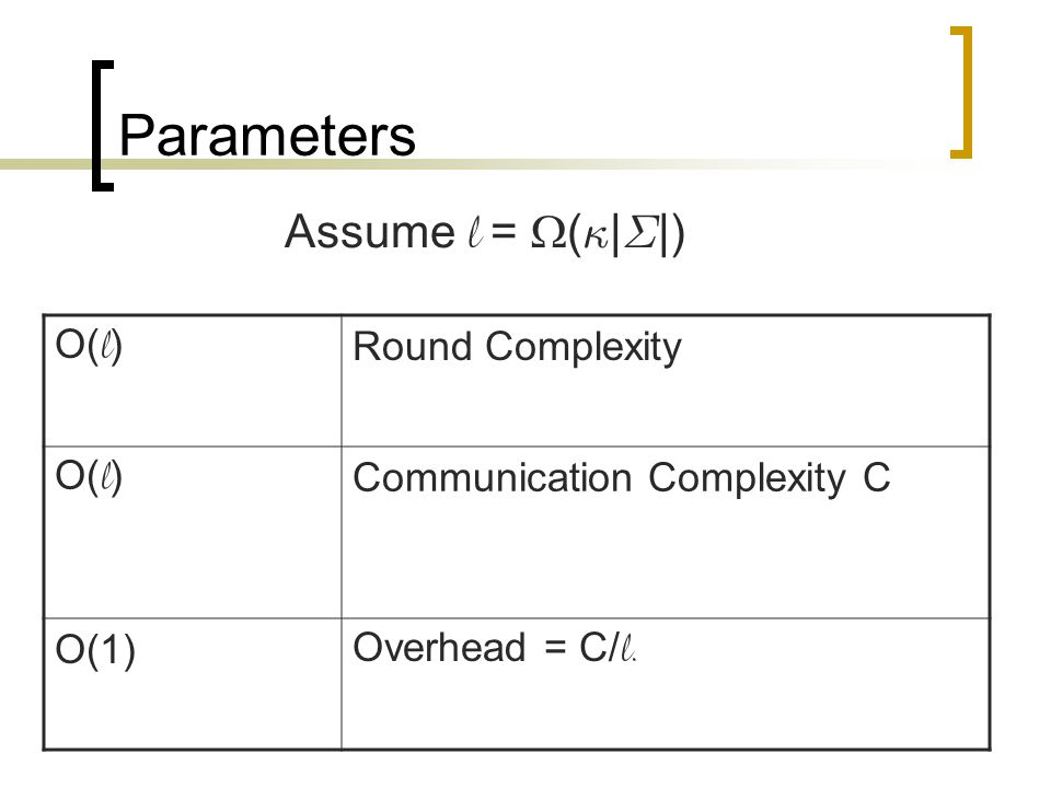 Parameters O( l ) Round Complexity O( l ) Communication Complexity C O(1) Overhead = C/ l. Assume l =  ( · | § |)