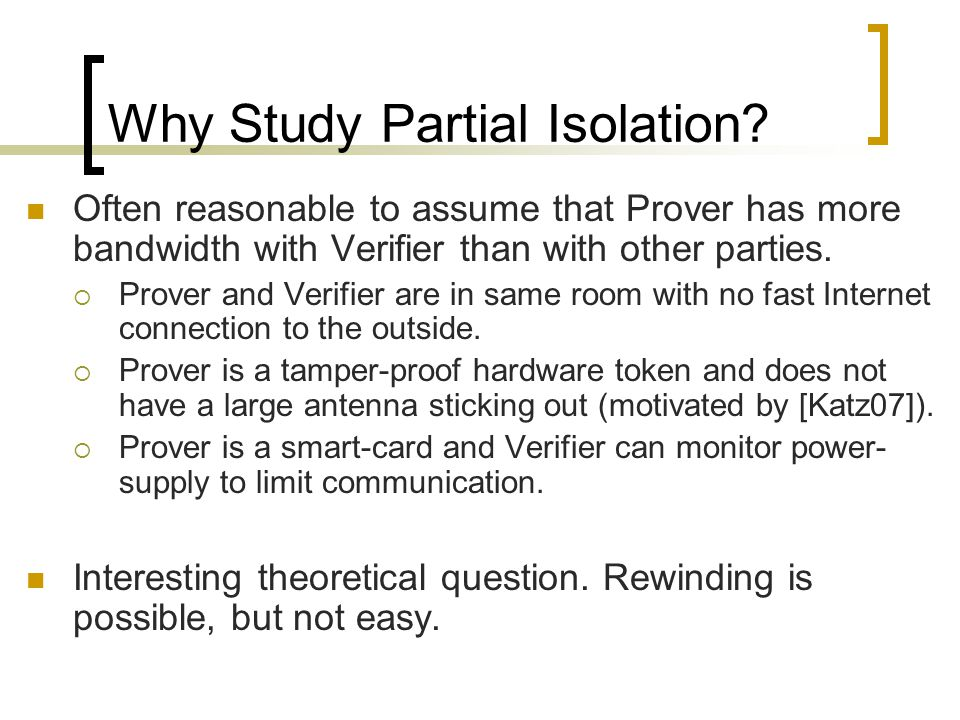 Why Study Partial Isolation? Often reasonable to assume that Prover has more bandwidth with Verifier than with other parties.  Prover and Verifier ar