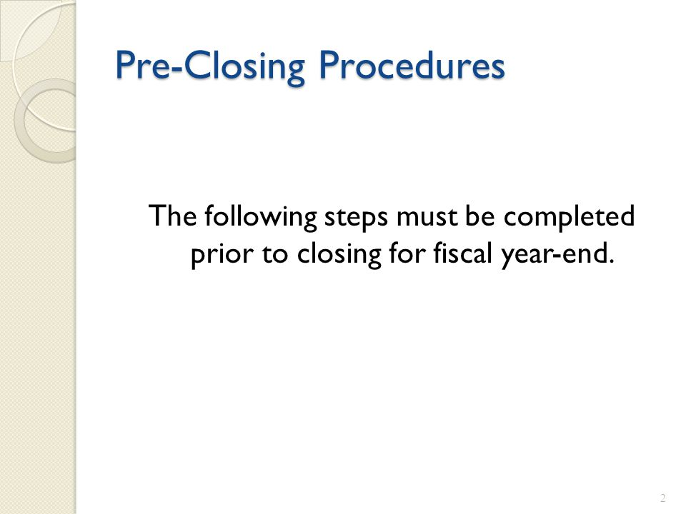 Pre-Closing Procedures The following steps must be completed prior to closing for fiscal year-end. 2