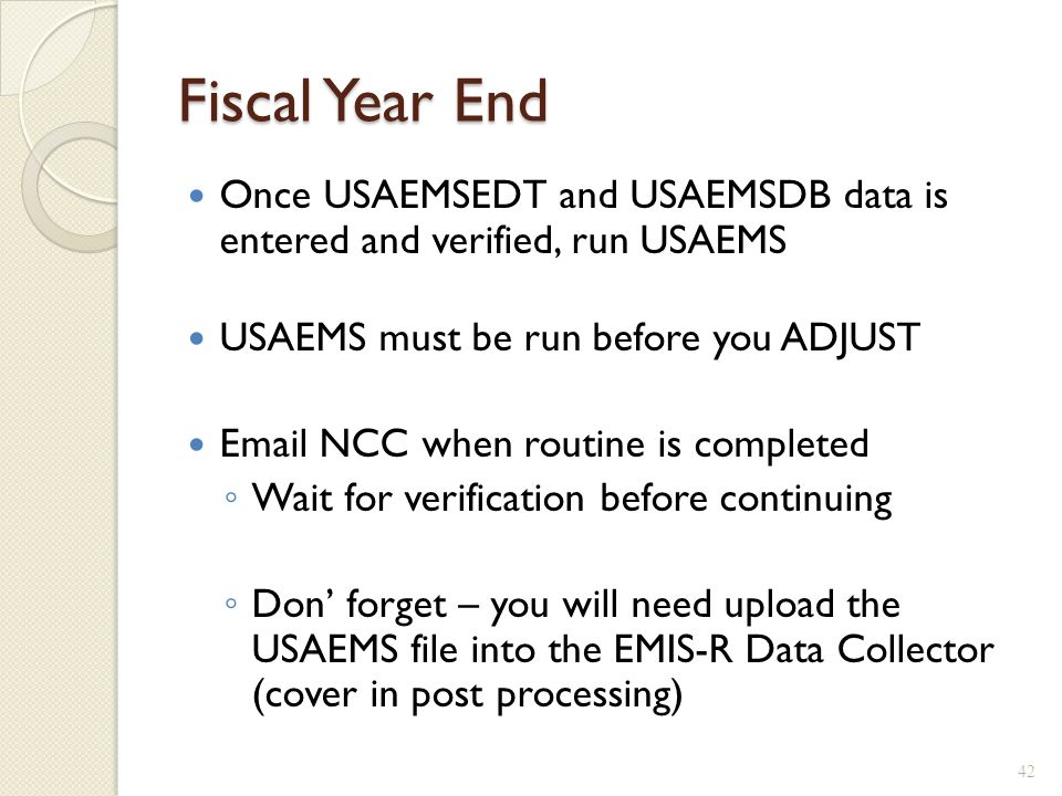 Fiscal Year End Once USAEMSEDT and USAEMSDB data is entered and verified, run USAEMS USAEMS must be run before you ADJUST Email NCC when routine is co