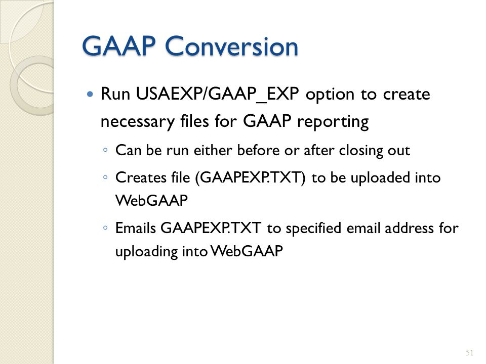 GAAP Conversion Run USAEXP/GAAP_EXP option to create necessary files for GAAP reporting ◦ Can be run either before or after closing out ◦ Creates file
