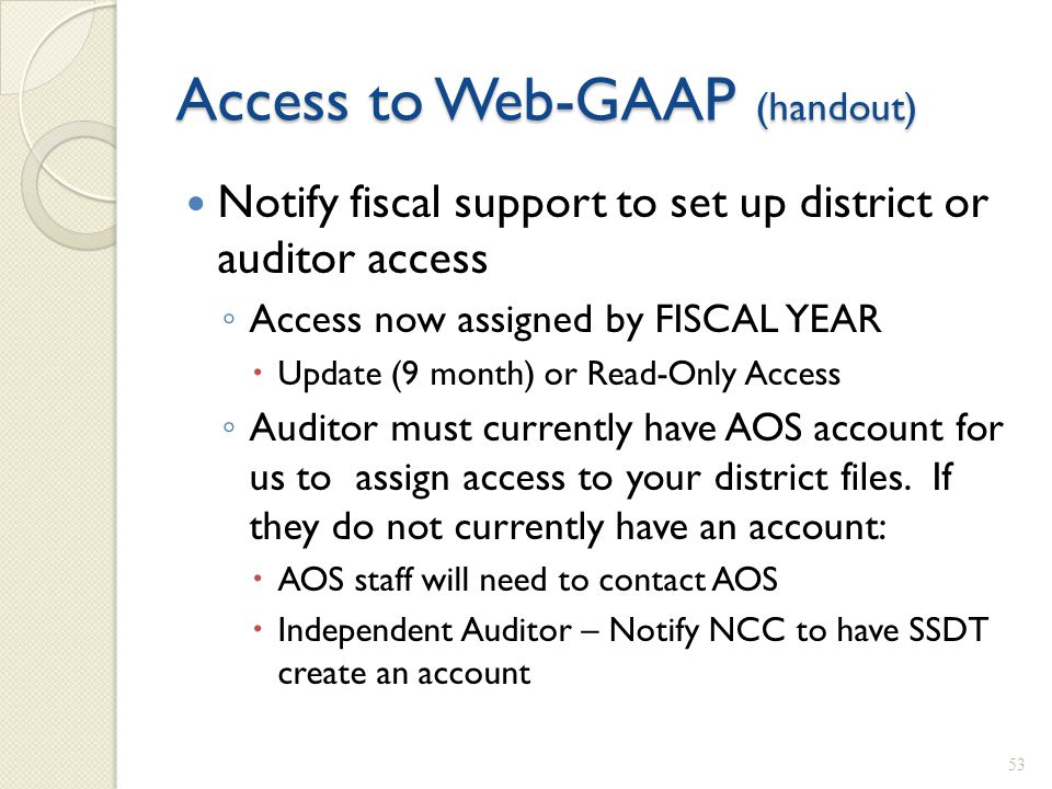 Access to Web-GAAP (handout) Notify fiscal support to set up district or auditor access ◦ Access now assigned by FISCAL YEAR  Update (9 month) or Rea