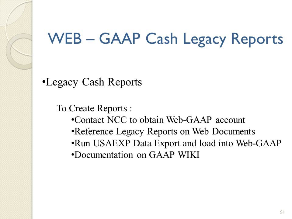 WEB – GAAP Cash Legacy Reports 54 Legacy Cash Reports To Create Reports : Contact NCC to obtain Web-GAAP account Reference Legacy Reports on Web Docum