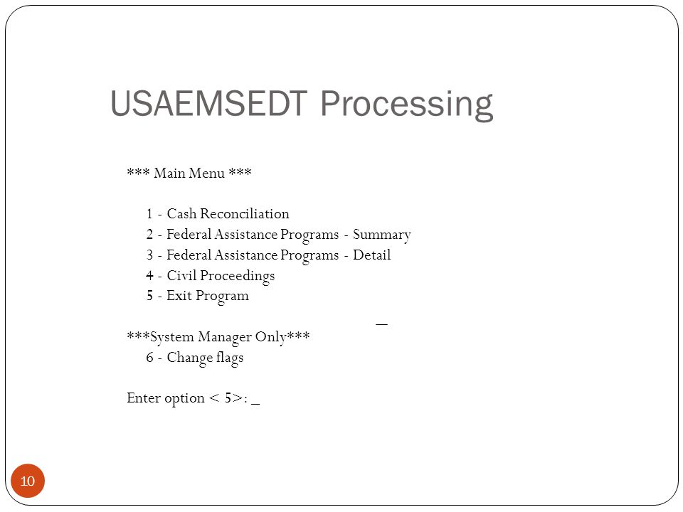 USAEMSEDT Processing *** Main Menu *** 1 - Cash Reconciliation 2 - Federal Assistance Programs - Summary 3 - Federal Assistance Programs - Detail 4 - Civil Proceedings 5 - Exit Program ***System Manager Only*** 6 - Change flags Enter option : _ 10
