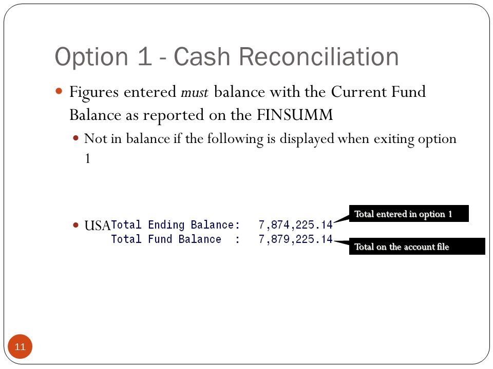 Option 1 - Cash Reconciliation 11 Figures entered must balance with the Current Fund Balance as reported on the FINSUMM Not in balance if the following is displayed when exiting option 1 USAEMS will generate error if not in balance Total entered in option 1 Total on the account file