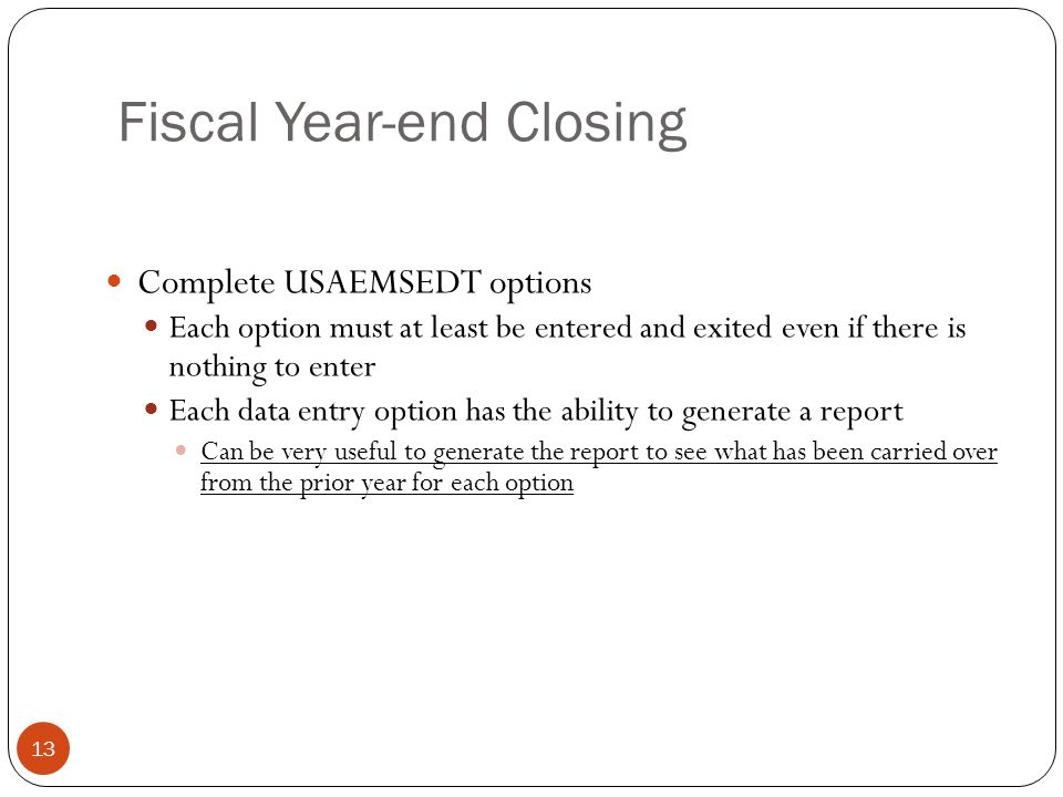 Fiscal Year-end Closing 13 Complete USAEMSEDT options Each option must at least be entered and exited even if there is nothing to enter Each data entry option has the ability to generate a report Can be very useful to generate the report to see what has been carried over from the prior year for each option