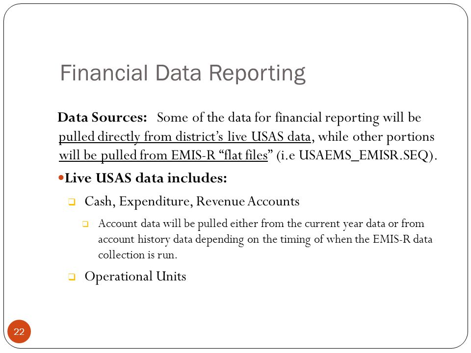 Data Sources: Some of the data for financial reporting will be pulled directly from district's live USAS data, while other portions will be pulled from EMIS-R flat files (i.e USAEMS_EMISR.SEQ).