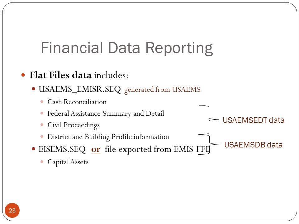 Flat Files data includes: USAEMS_EMISR.SEQ generated from USAEMS Cash Reconciliation Federal Assistance Summary and Detail Civil Proceedings District and Building Profile information EISEMS.SEQ or file exported from EMIS-FFE Capital Assets 23 USAEMSEDT data USAEMSDB data