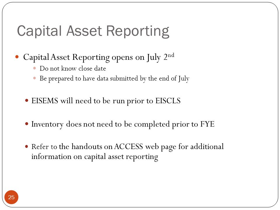Capital Asset Reporting 25 Capital Asset Reporting opens on July 2 nd Do not know close date Be prepared to have data submitted by the end of July EISEMS will need to be run prior to EISCLS Inventory does not need to be completed prior to FYE Refer to the handouts on ACCESS web page for additional information on capital asset reporting