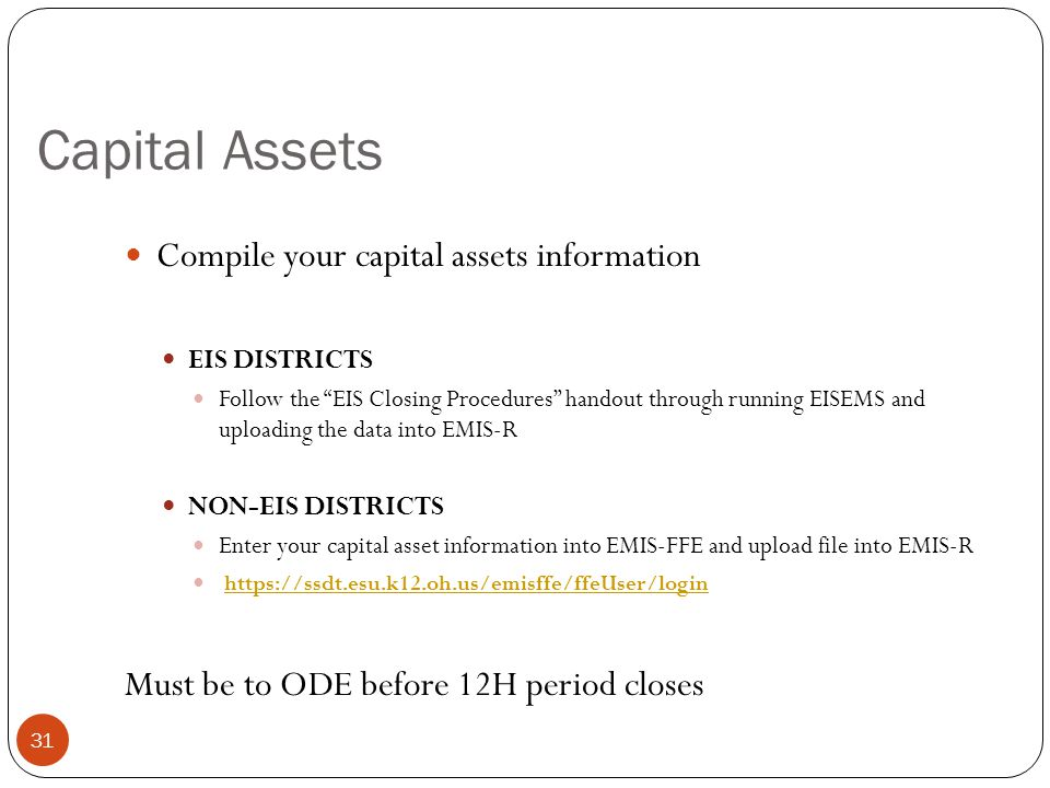 Capital Assets 31 Compile your capital assets information EIS DISTRICTS Follow the EIS Closing Procedures handout through running EISEMS and uploading the data into EMIS-R NON-EIS DISTRICTS Enter your capital asset information into EMIS-FFE and upload file into EMIS-R https://ssdt.esu.k12.oh.us/emisffe/ffeUser/login Must be to ODE before 12H period closes