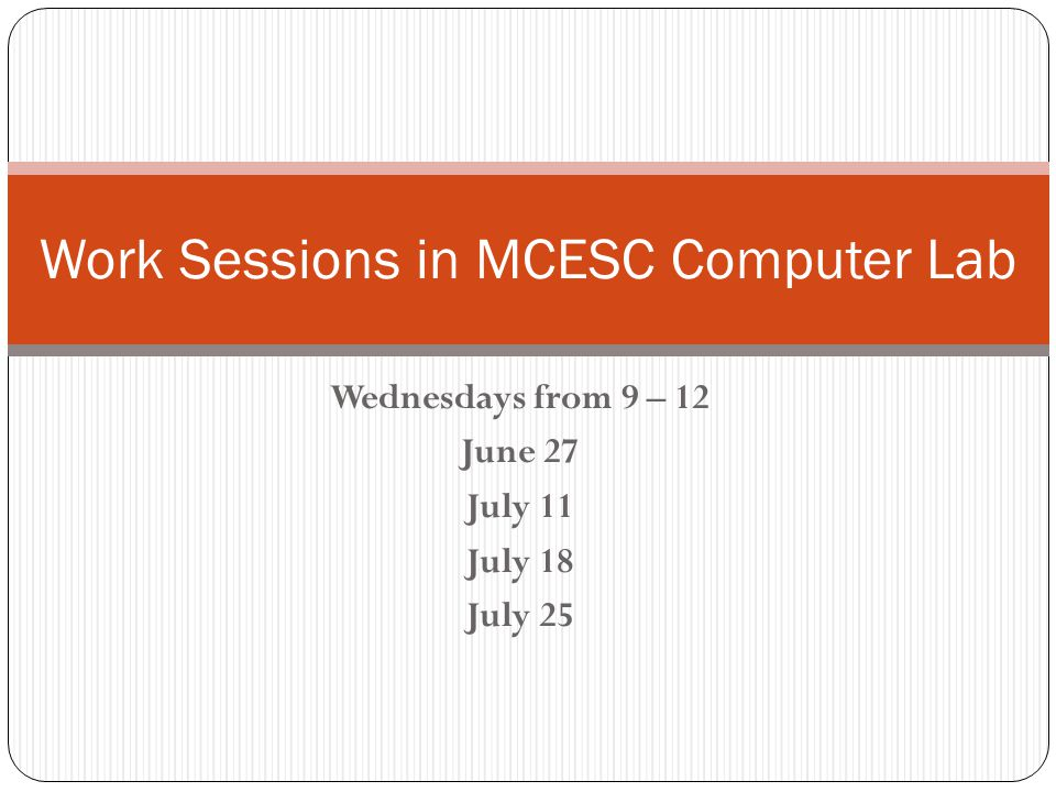 Wednesdays from 9 – 12 June 27 July 11 July 18 July 25 Work Sessions in MCESC Computer Lab