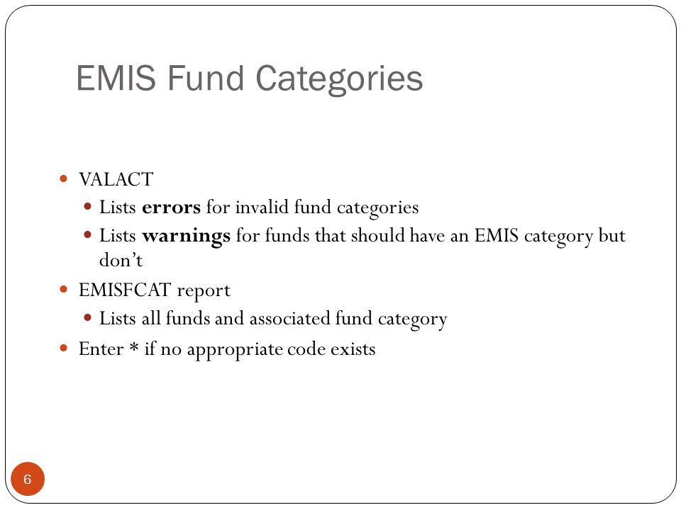EMIS Fund Categories 6 VALACT Lists errors for invalid fund categories Lists warnings for funds that should have an EMIS category but don't EMISFCAT report Lists all funds and associated fund category Enter * if no appropriate code exists