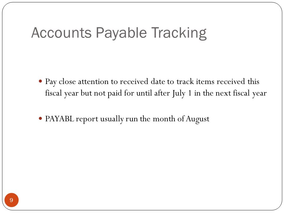 Accounts Payable Tracking 9 Pay close attention to received date to track items received this fiscal year but not paid for until after July 1 in the next fiscal year PAYABL report usually run the month of August