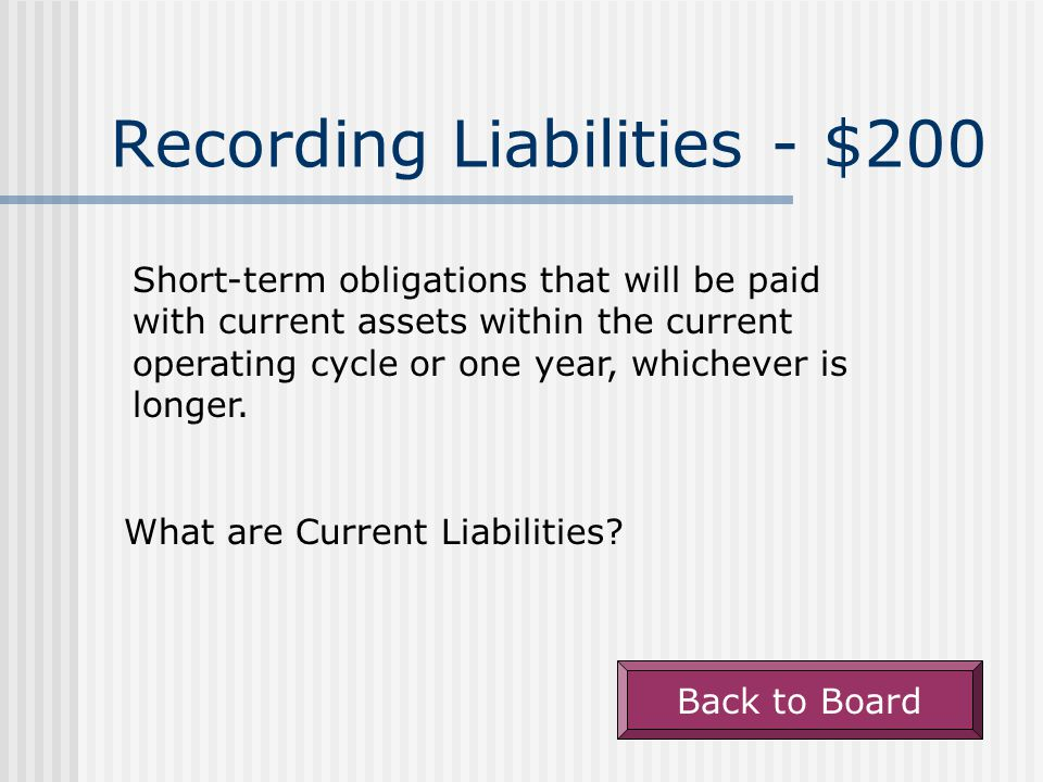 Recording Liabilities - $200 Short-term obligations that will be paid with current assets within the current operating cycle or one year, whichever is longer.
