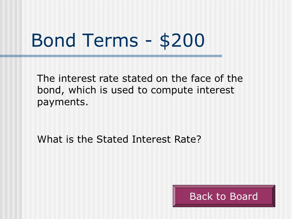 Bond Terms - $200 The interest rate stated on the face of the bond, which is used to compute interest payments.