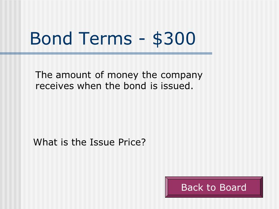 Bond Terms - $300 The amount of money the company receives when the bond is issued.