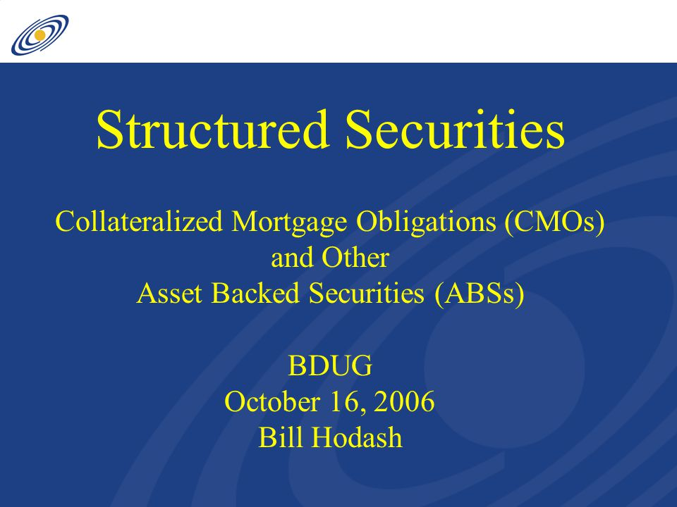 Structured Securities Collateralized Mortgage Obligations (CMOs) and Other Asset Backed Securities (ABSs) BDUG October 16, 2006 Bill Hodash