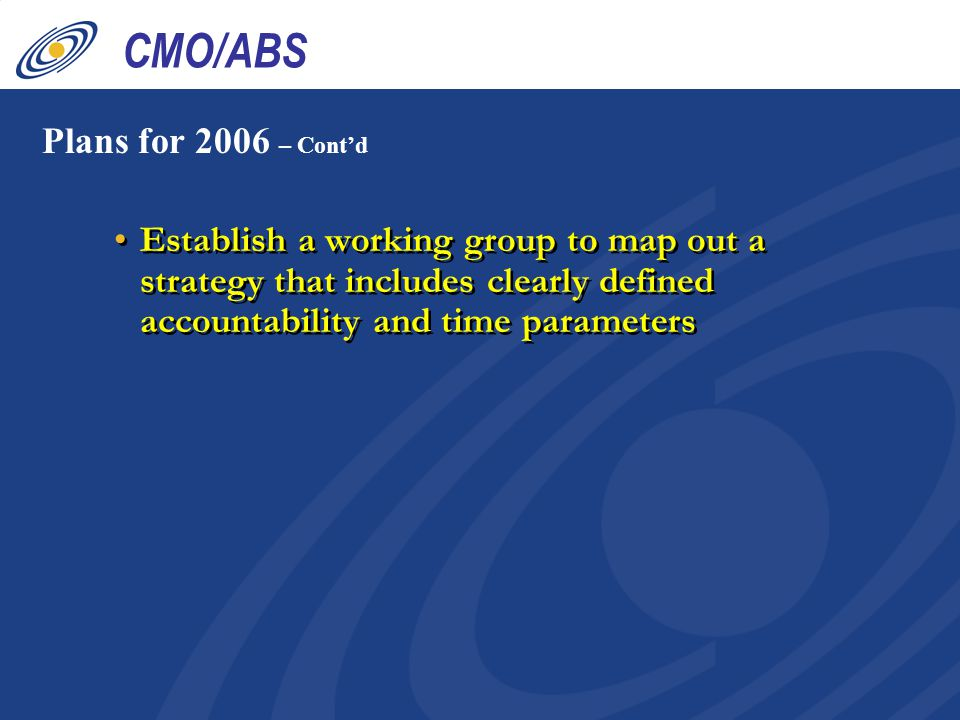Establish a working group to map out a strategy that includes clearly defined accountability and time parameters Plans for 2006 – Cont'd CMO/ABS