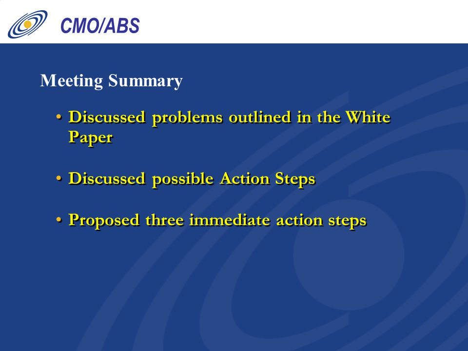 CMO/ABS Meeting Summary Discussed problems outlined in the White Paper Discussed possible Action Steps Proposed three immediate action steps Discussed