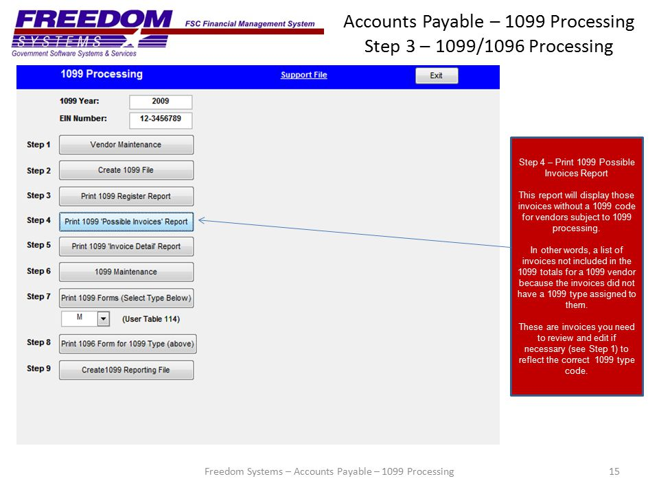 Accounts Payable – 1099 Processing Step 3 – 1099/1096 Processing 15 Step 4 – Print 1099 Possible Invoices Report This report will display those invoices without a 1099 code for vendors subject to 1099 processing.