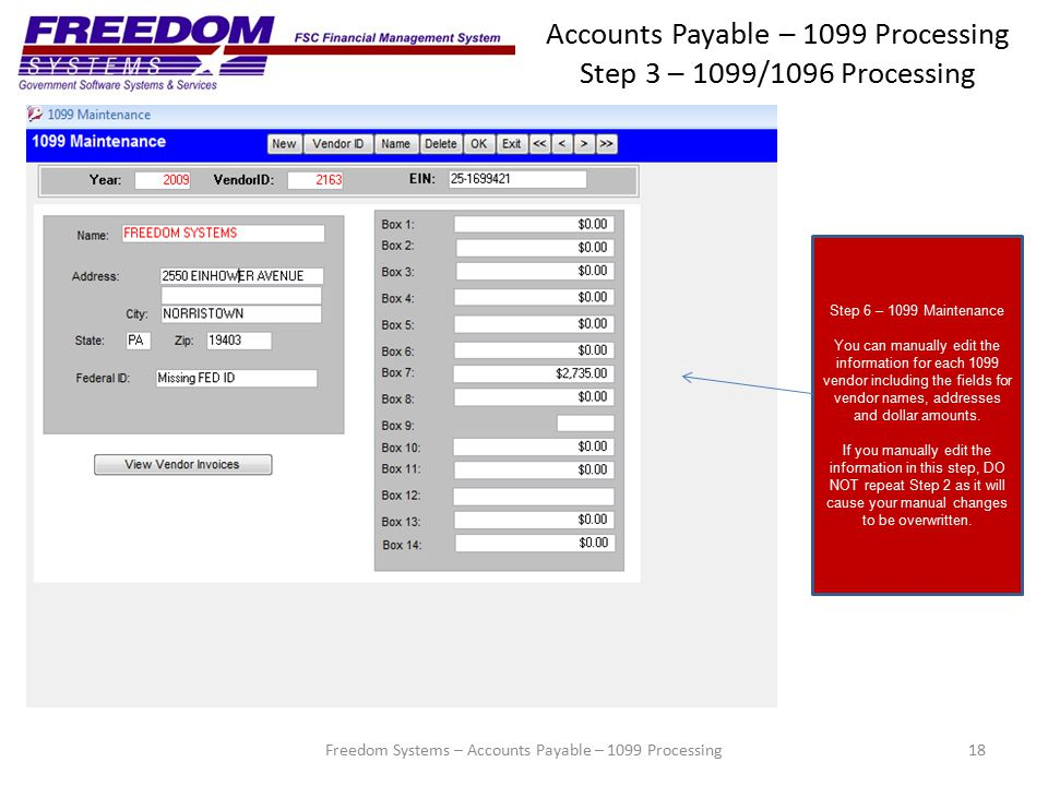 Accounts Payable – 1099 Processing Step 3 – 1099/1096 Processing 18 Step 6 – 1099 Maintenance You can manually edit the information for each 1099 vendor including the fields for vendor names, addresses and dollar amounts.