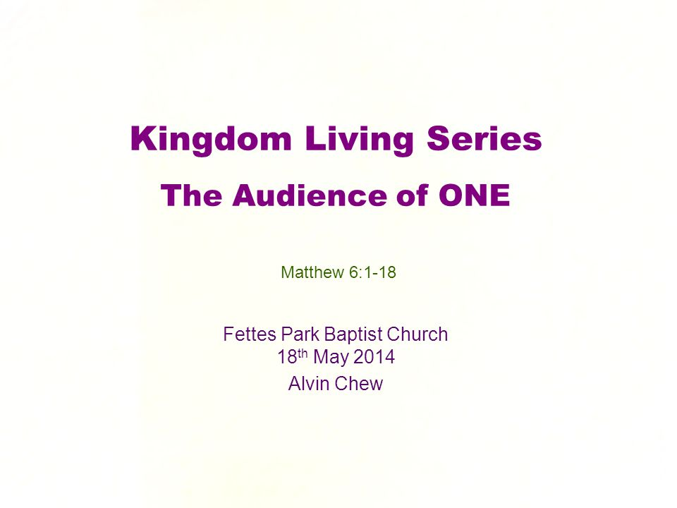 Kingdom Living Series The Audience of ONE Fettes Park Baptist Church 18 th May 2014 Alvin Chew Matthew 6:1-18
