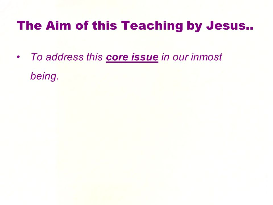 The Aim of this Teaching by Jesus.. To address this core issue in our inmost being.
