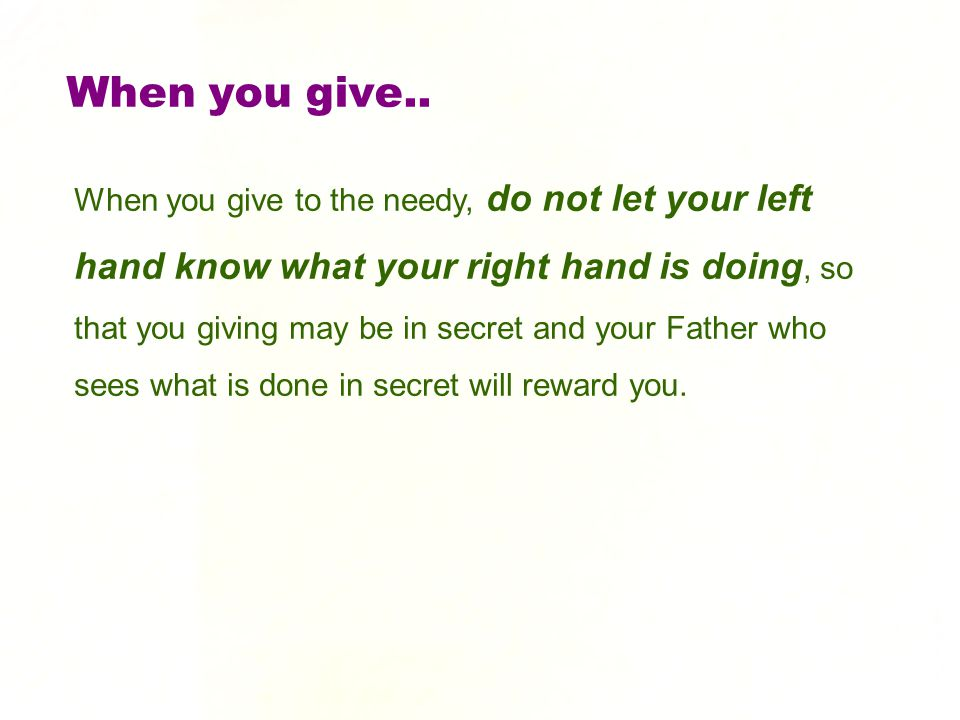 When you give.. When you give to the needy, do not let your left hand know what your right hand is doing, so that you giving may be in secret and your