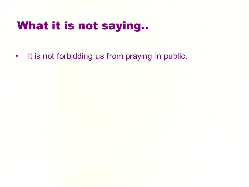 What it is not saying.. It is not forbidding us from praying in public.