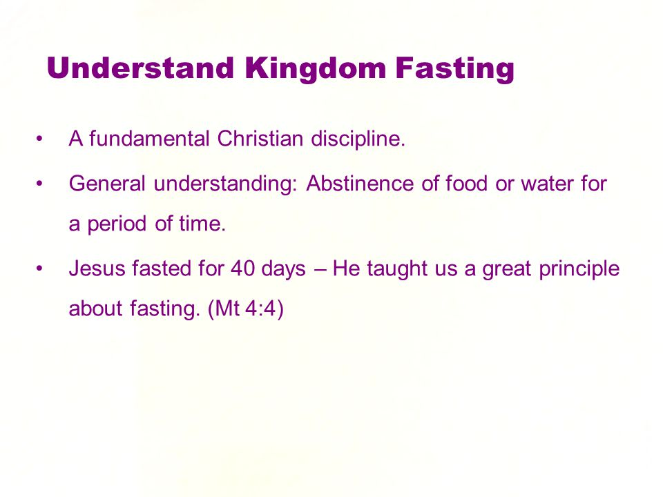 Understand Kingdom Fasting A fundamental Christian discipline. General understanding: Abstinence of food or water for a period of time. Jesus fasted f
