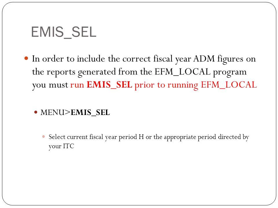 EMIS_SEL 11 In order to include the correct fiscal year ADM figures on the reports generated from the EFM_LOCAL program you must run EMIS_SEL prior to