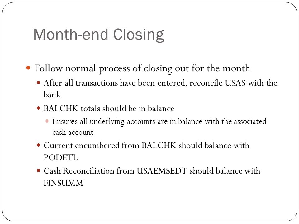 18 Follow normal process of closing out for the month After all transactions have been entered, reconcile USAS with the bank BALCHK totals should be i