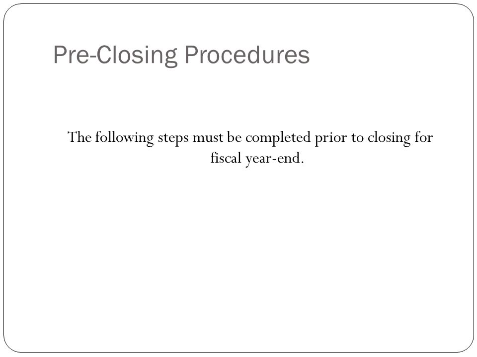 Pre-Closing Procedures 2 The following steps must be completed prior to closing for fiscal year-end.