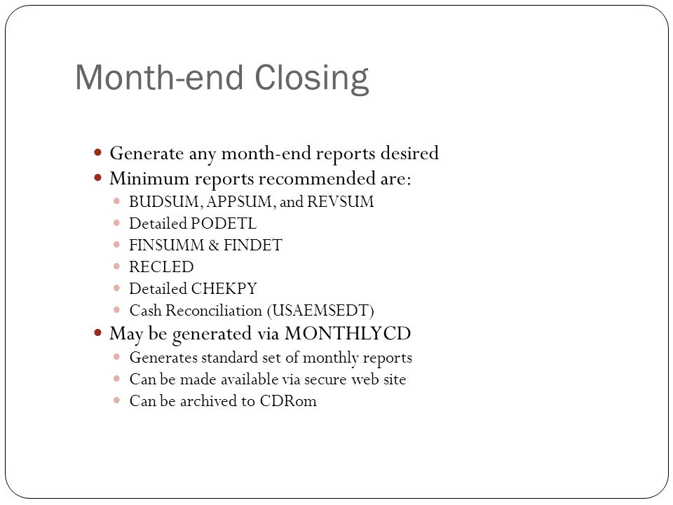 Month-end Closing 20 Generate any month-end reports desired Minimum reports recommended are: BUDSUM, APPSUM, and REVSUM Detailed PODETL FINSUMM & FIND