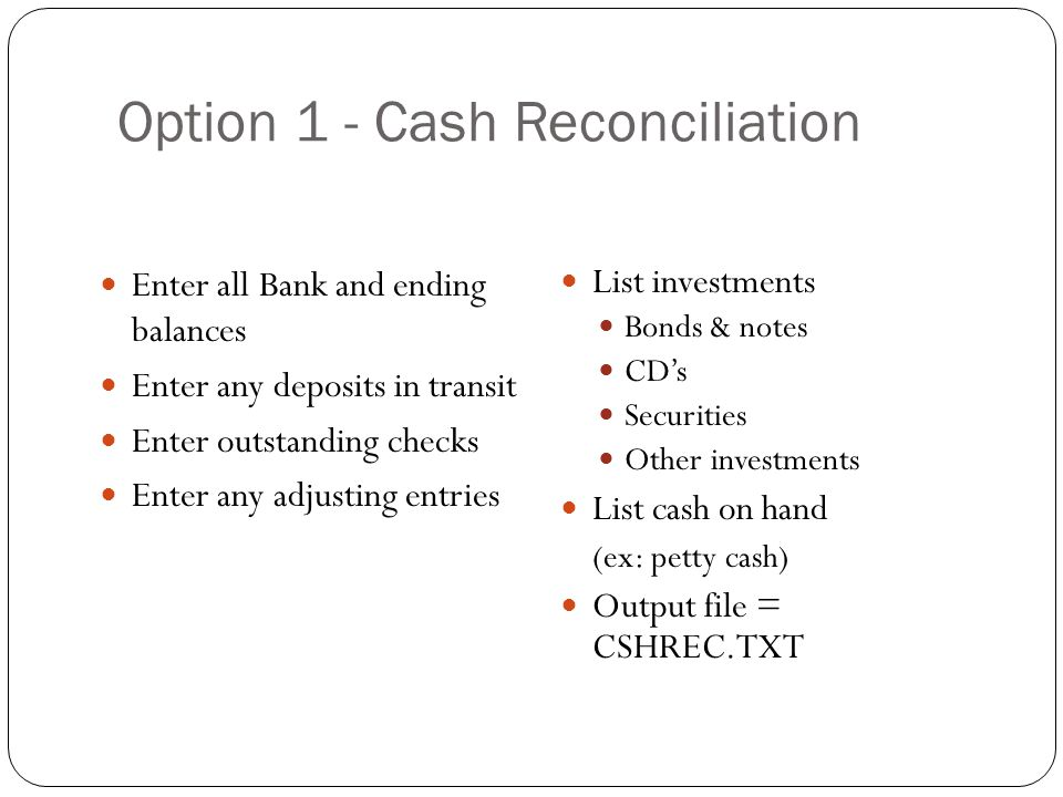 Option 1 - Cash Reconciliation 24 Enter all Bank and ending balances Enter any deposits in transit Enter outstanding checks Enter any adjusting entrie