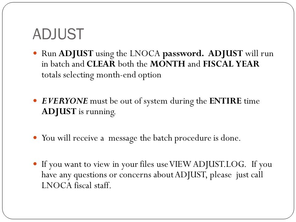 ADJUST 36 Run ADJUST using the LNOCA password. ADJUST will run in batch and CLEAR both the MONTH and FISCAL YEAR totals selecting month-end option EVE