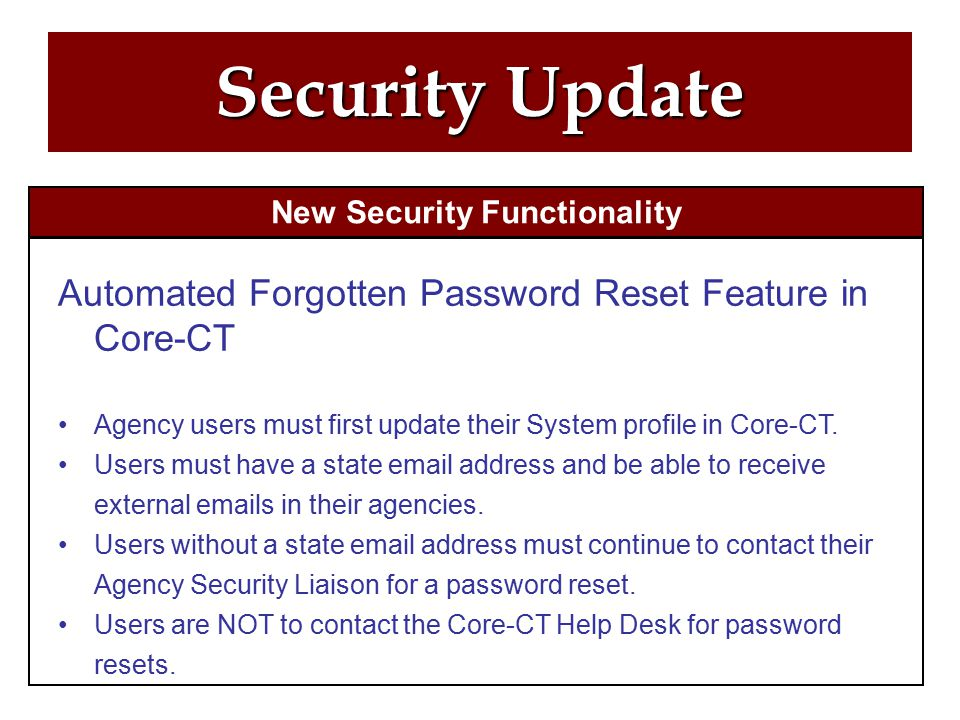 Security Update New Security Functionality Automated Forgotten Password Reset Feature in Core-CT Agency users must first update their System profile in Core-CT.