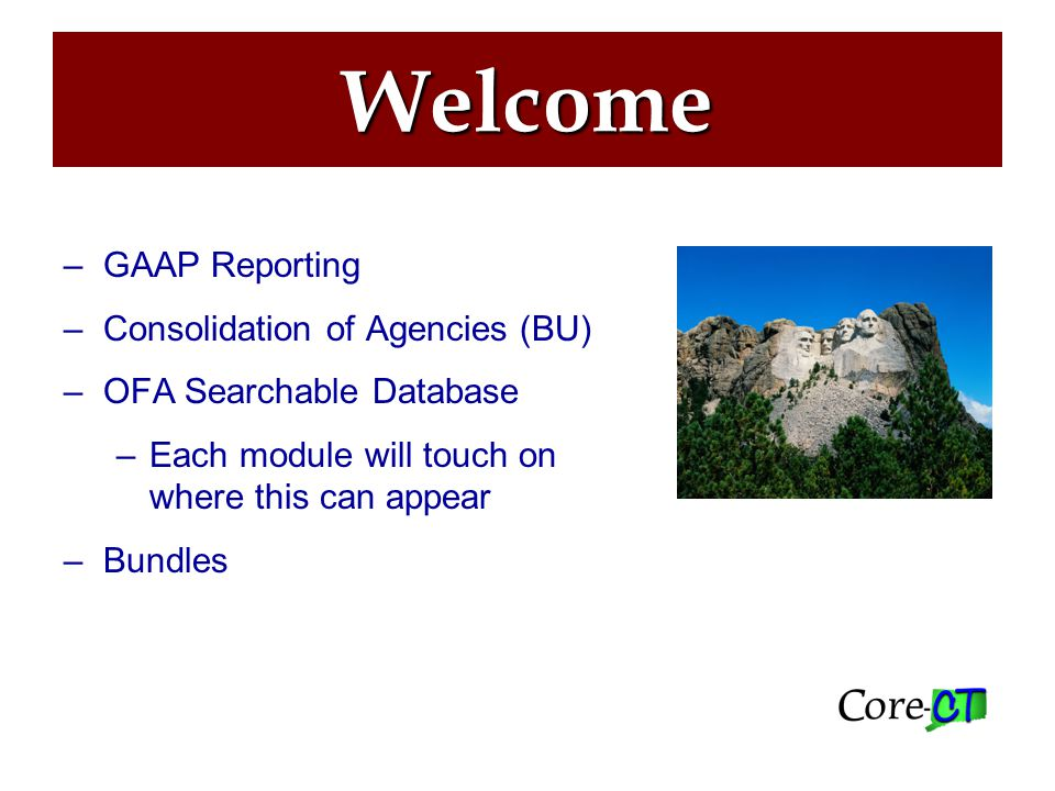 Agenda –GAAP Reporting –Consolidation of Agencies (BU) –OFA Searchable Database –Each module will touch on where this can appear –Bundles Welcome